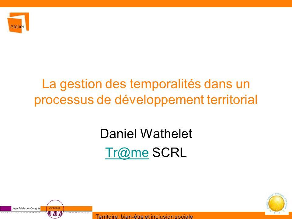 Territoire, bien-être et inclusion sociale La gestion des temporalités dans un processus de développement territorial Daniel Wathelet Tr@meTr@me SCRL