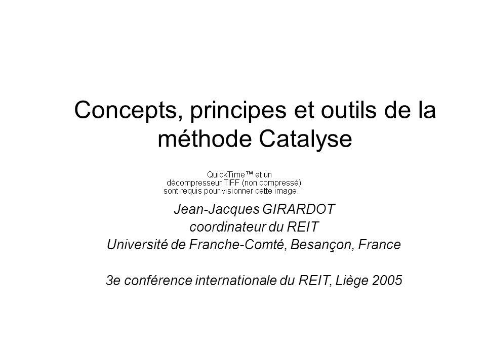 Concepts, principes et outils de la méthode Catalyse Jean-Jacques GIRARDOT coordinateur du REIT Université de Franche-Comté, Besançon, France 3e conférence internationale du REIT, Liège 2005