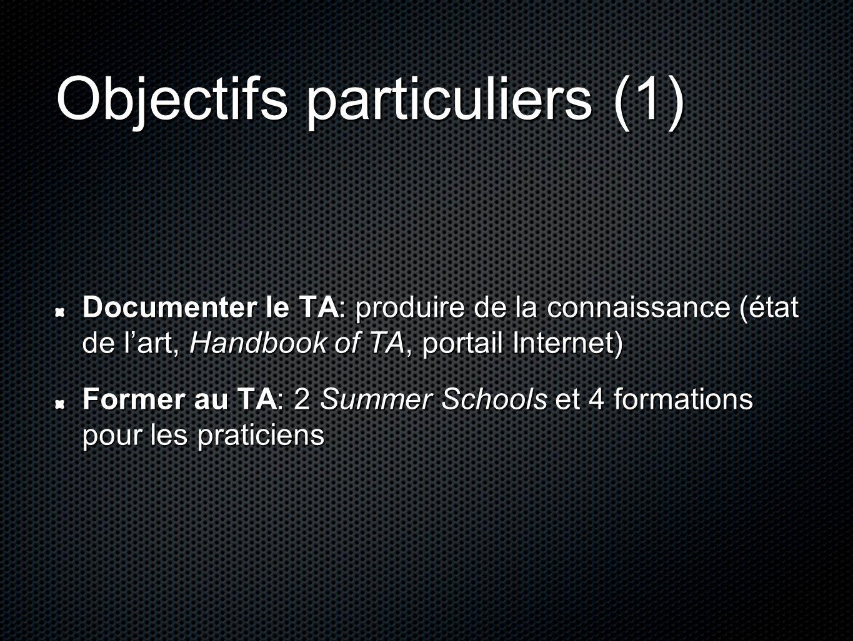 Objectifs particuliers (1) Documenter le TA: produire de la connaissance (état de lart, Handbook of TA, portail Internet) Former au TA: 2 Summer Schools et 4 formations pour les praticiens