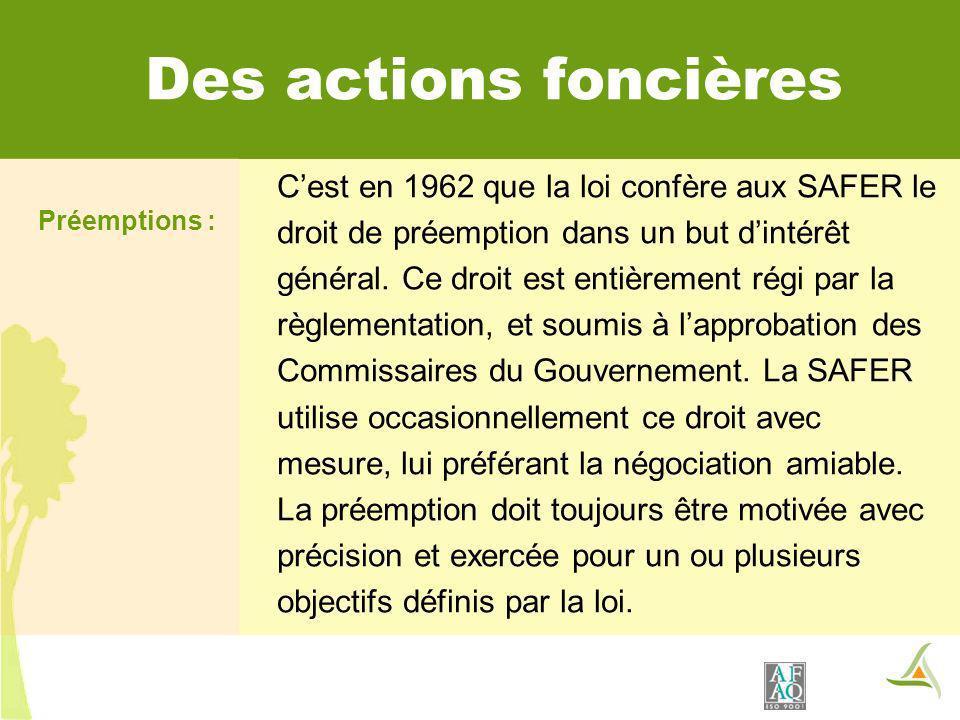 Des actions foncières Préemptions : Cest en 1962 que la loi confère aux SAFER le droit de préemption dans un but dintérêt général. Ce droit est entièr