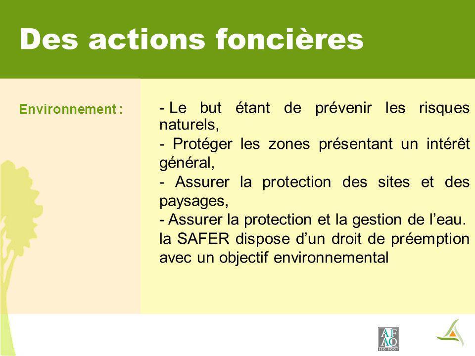 Des actions foncières Environnement : - Le but étant de prévenir les risques naturels, - Protéger les zones présentant un intérêt général, - Assurer la protection des sites et des paysages, - Assurer la protection et la gestion de leau.