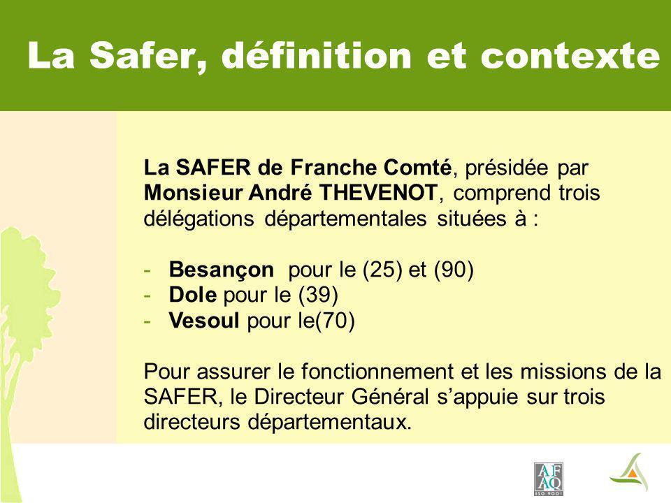 La SAFER de Franche Comté, présidée par Monsieur André THEVENOT, comprend trois délégations départementales situées à : -Besançon pour le (25) et (90) -Dole pour le (39) -Vesoul pour le(70) Pour assurer le fonctionnement et les missions de la SAFER, le Directeur Général sappuie sur trois directeurs départementaux.