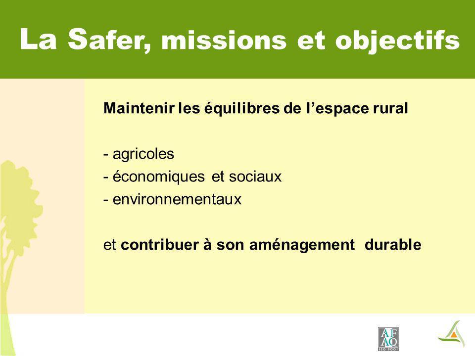 La S afer, missions et objectifs Maintenir les équilibres de lespace rural - agricoles - économiques et sociaux - environnementaux et contribuer à son aménagement durable