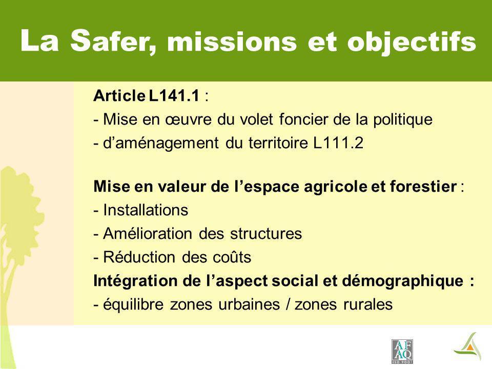La S afer, missions et objectifs Article L141.1 : - Mise en œuvre du volet foncier de la politique - daménagement du territoire L111.2 Mise en valeur