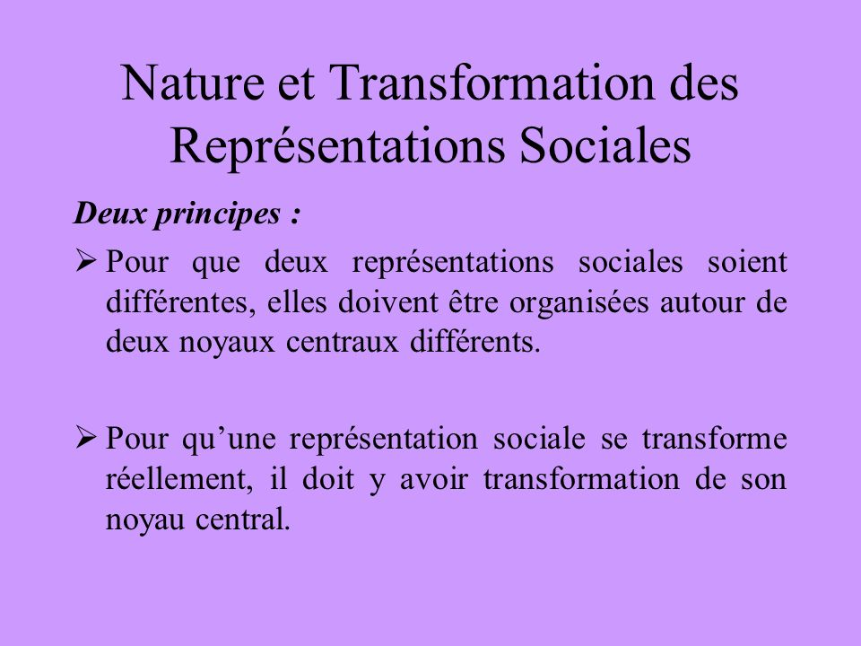 Nature et Transformation des Représentations Sociales Deux principes : Pour que deux représentations sociales soient différentes, elles doivent être o