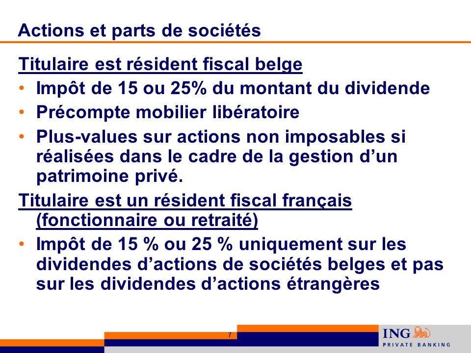 7 Actions et parts de sociétés Titulaire est résident fiscal belge Impôt de 15 ou 25% du montant du dividende Précompte mobilier libératoire Plus-values sur actions non imposables si réalisées dans le cadre de la gestion dun patrimoine privé.