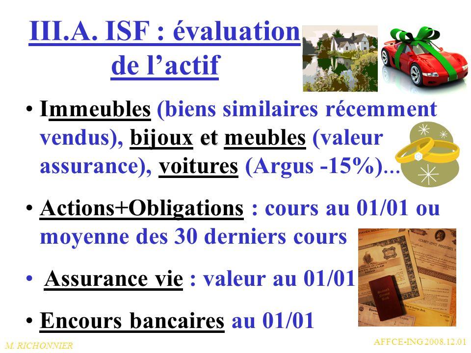 M. RICHONNIER AFFCE-ING 2008.12.01 III.A. Barème de lISF (« grosses » fortunes…) 1,3% de 3,850 M à 7.360.000 (impôt=45.630) 1,65% jusquà 16.020.000 (i