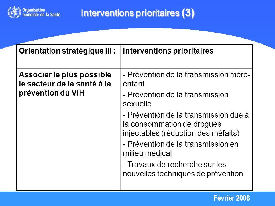 Février 2006 Interventions prioritaires (3) Orientation stratégique III :Interventions prioritaires Associer le plus possible le secteur de la santé à la prévention du VIH - Prévention de la transmission mère- enfant - Prévention de la transmission sexuelle - Prévention de la transmission due à la consommation de drogues injectables (réduction des méfaits) - Prévention de la transmission en milieu médical - Travaux de recherche sur les nouvelles techniques de prévention