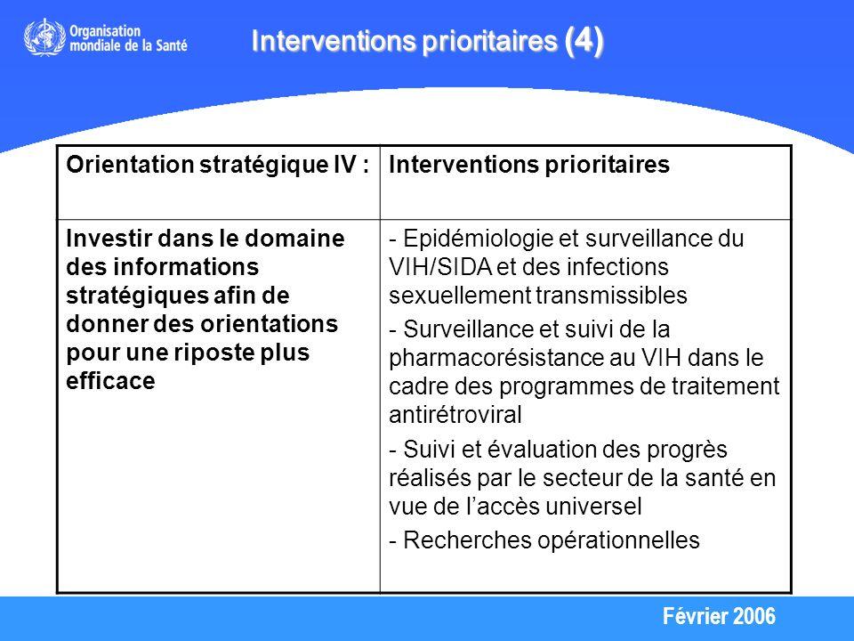 Février 2006 Interventions prioritaires (4) Orientation stratégique IV :Interventions prioritaires Investir dans le domaine des informations stratégiques afin de donner des orientations pour une riposte plus efficace - Epidémiologie et surveillance du VIH/SIDA et des infections sexuellement transmissibles - Surveillance et suivi de la pharmacorésistance au VIH dans le cadre des programmes de traitement antirétroviral - Suivi et évaluation des progrès réalisés par le secteur de la santé en vue de laccès universel - Recherches opérationnelles