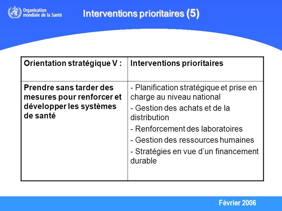 Février 2006 Interventions prioritaires (5) Orientation stratégique V :Interventions prioritaires Prendre sans tarder des mesures pour renforcer et développer les systèmes de santé - Planification stratégique et prise en charge au niveau national - Gestion des achats et de la distribution - Renforcement des laboratoires - Gestion des ressources humaines - Stratégies en vue dun financement durable