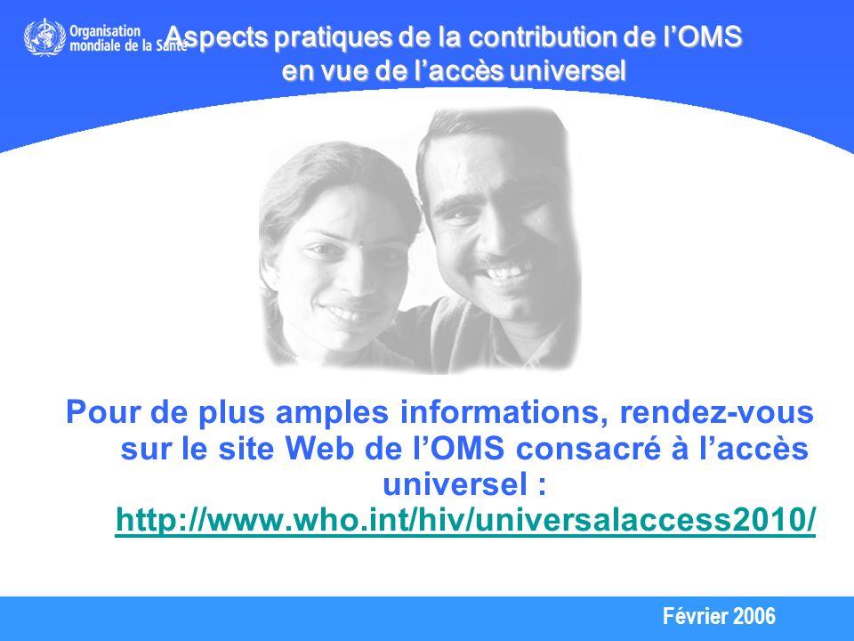 Février 2006 Aspects pratiques de la contribution de lOMS en vue de laccès universel Pour de plus amples informations, rendez-vous sur le site Web de lOMS consacré à laccès universel : http://www.who.int/hiv/universalaccess2010/ http://www.who.int/hiv/universalaccess2010/