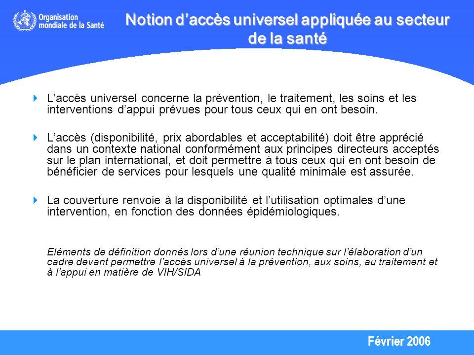 Février 2006 Notion daccès universel appliquée au secteur de la santé Laccès universel concerne la prévention, le traitement, les soins et les interventions dappui prévues pour tous ceux qui en ont besoin.