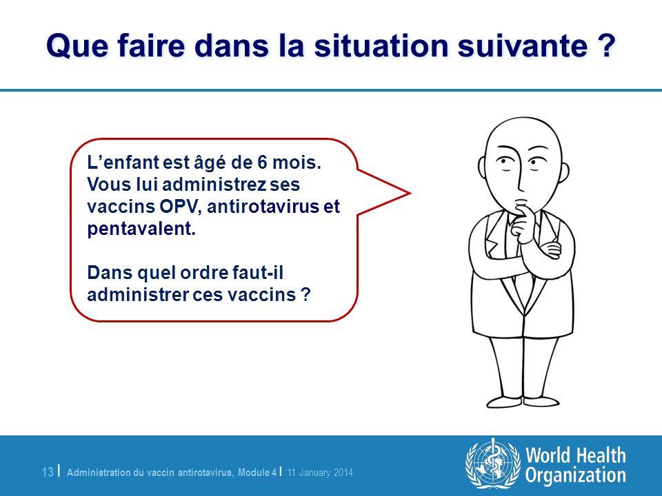 Administration du vaccin antirotavirus, Module 4 | 11 January 2014 13 | Lenfant est âgé de 6 mois. Vous lui administrez ses vaccins OPV, antirotavirus