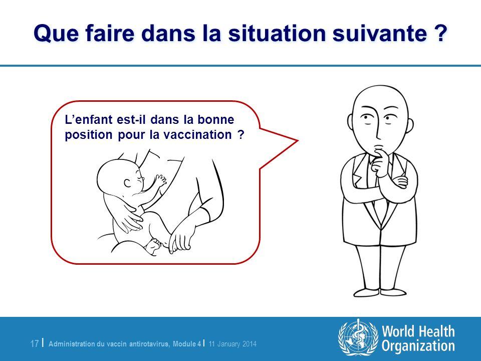 Administration du vaccin antirotavirus, Module 4 | 11 January 2014 17 | Lenfant est-il dans la bonne position pour la vaccination ? Que faire dans la