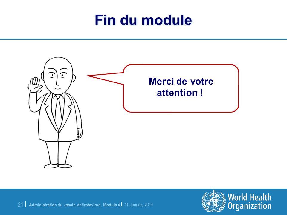 Administration du vaccin antirotavirus, Module 4 | 11 January 2014 21 | Fin du module Merci de votre attention !