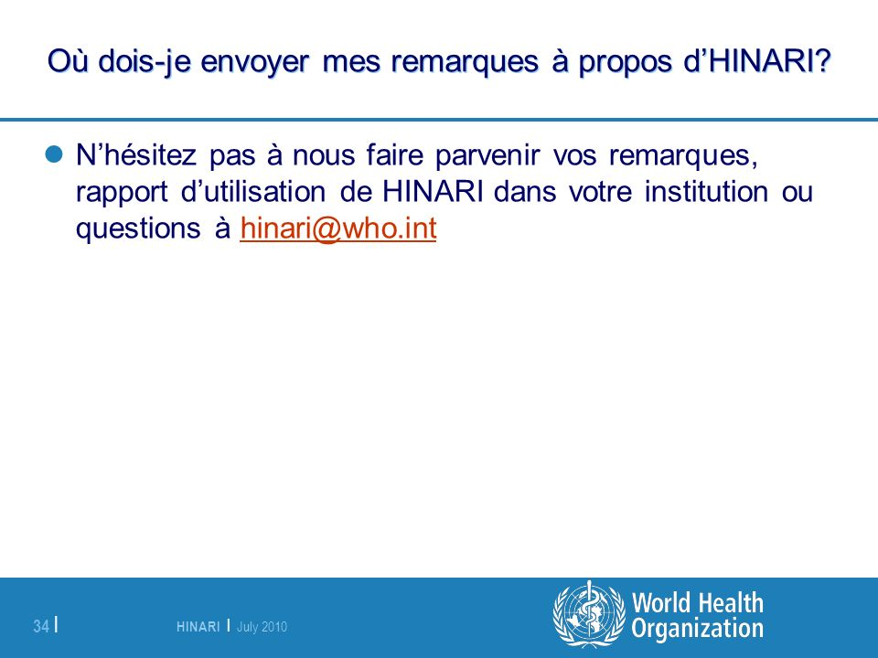 HINARI | July 2010 34 | Où dois-je envoyer mes remarques à propos dHINARI? Nhésitez pas à nous faire parvenir vos remarques, rapport dutilisation de H