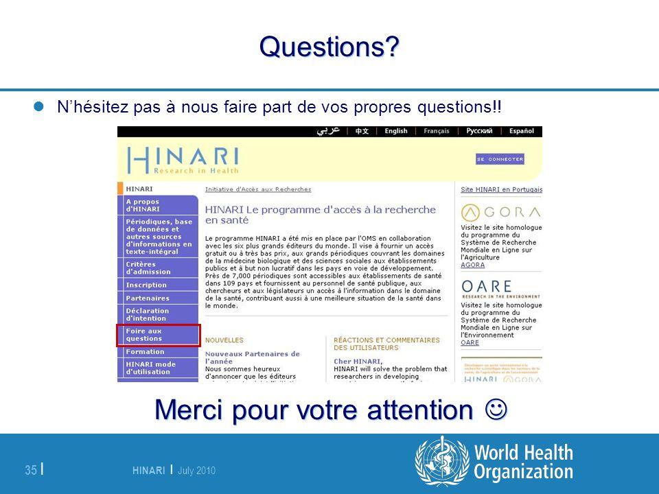 HINARI | July 2010 35 | Questions? Nhésitez pas à nous faire part de vos propres questions!! Merci pour votre attention