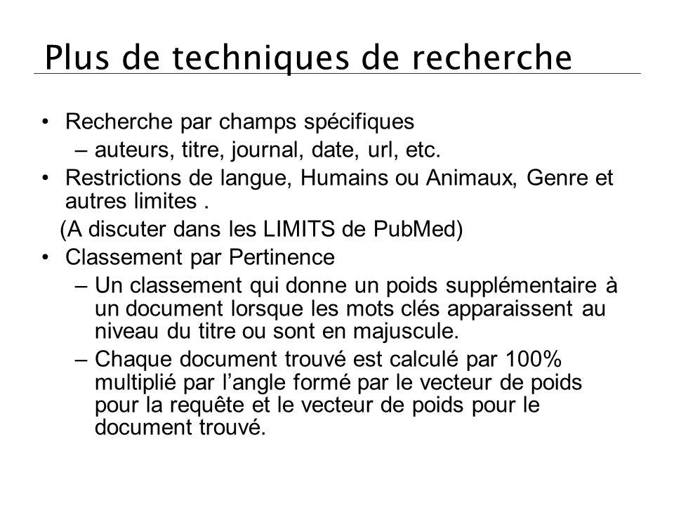 Plus de techniques de recherche Recherche par champs spécifiques –auteurs, titre, journal, date, url, etc. Restrictions de langue, Humains ou Animaux,