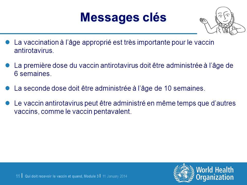 Qui doit recevoir le vaccin et quand, Module 3 | 11 January 2014 11 | Messages clés La vaccination à lâge approprié est très importante pour le vaccin antirotavirus.