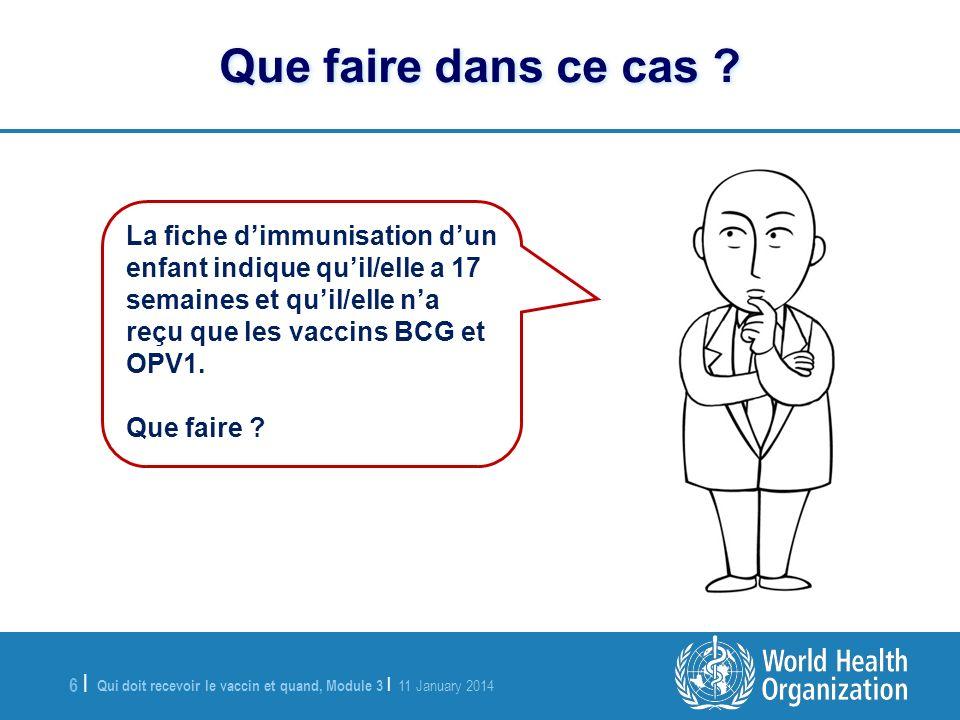 Qui doit recevoir le vaccin et quand, Module 3 | 11 January 2014 7 |7 | La fiche dimmunisation dun enfant indique quil/elle est maintenant âgé(e) de 13 semaines et quil/elle na reçu que les vaccins BCG, OPV1 et Penta1.