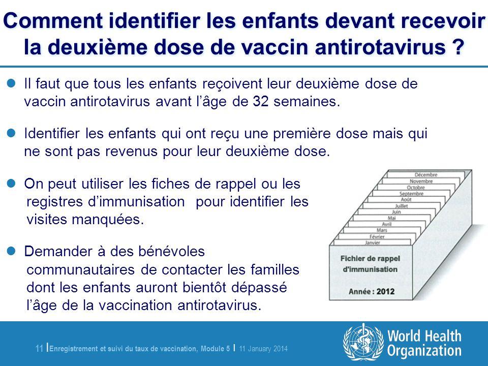 Enregistrement et suivi du taux de vaccination, Module 5 | 11 January 2014 11 | Comment identifier les enfants devant recevoir la deuxième dose de vaccin antirotavirus .