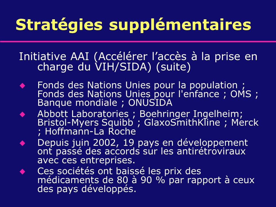 Stratégies supplémentaires Initiative AAI (Accélérer laccès à la prise en charge du VIH/SIDA) (suite) u Fonds des Nations Unies pour la population ; F