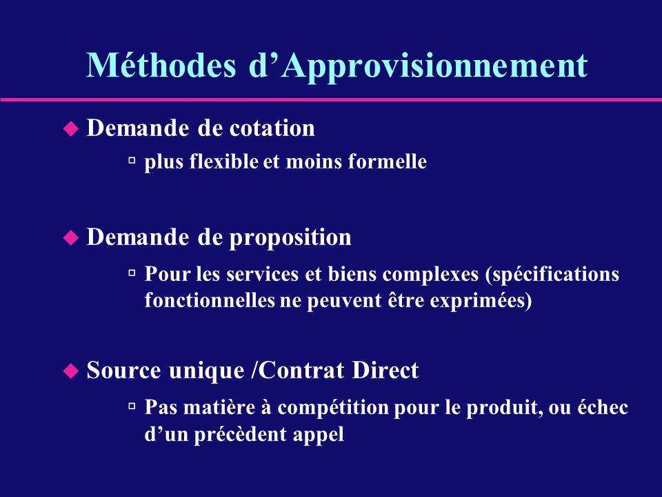 Méthodes dApprovisionnement u Demande de cotation plus flexible et moins formelle u Demande de proposition Pour les services et biens complexes (spéci