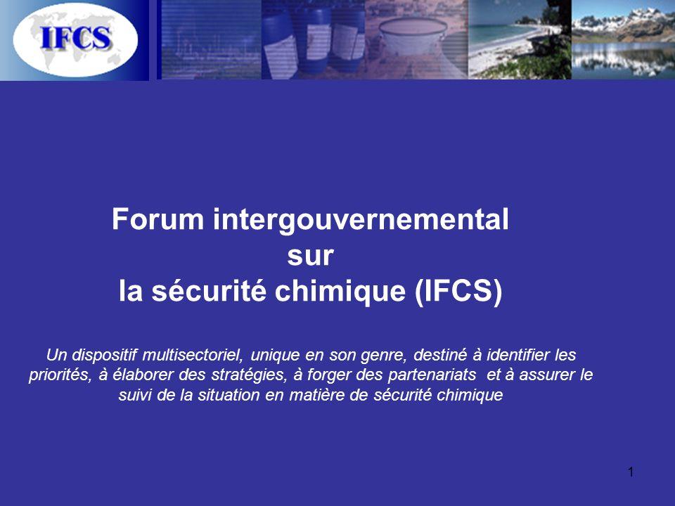 1 Forum intergouvernemental sur la sécurité chimique (IFCS) Un dispositif multisectoriel, unique en son genre, destiné à identifier les priorités, à élaborer des stratégies, à forger des partenariats et à assurer le suivi de la situation en matière de sécurité chimique