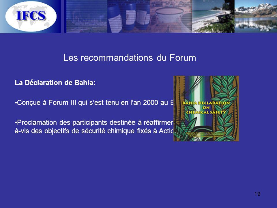 19 Les recommandations du Forum La Déclaration de Bahia: Conçue à Forum III qui sest tenu en lan 2000 au Brésil Proclamation des participants destinée à réaffirmer leur engagement vis- à-vis des objectifs de sécurité chimique fixés à Action 21