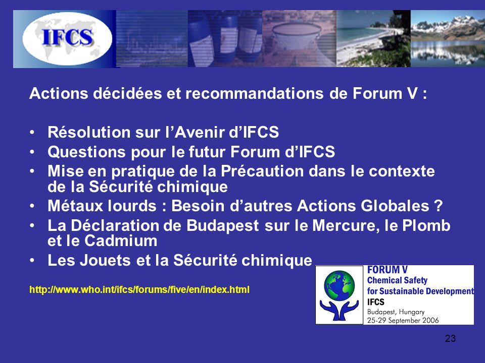23 Actions décidées et recommandations de Forum V : Résolution sur lAvenir dIFCS Questions pour le futur Forum dIFCS Mise en pratique de la Précaution dans le contexte de la Sécurité chimique Métaux lourds : Besoin dautres Actions Globales .