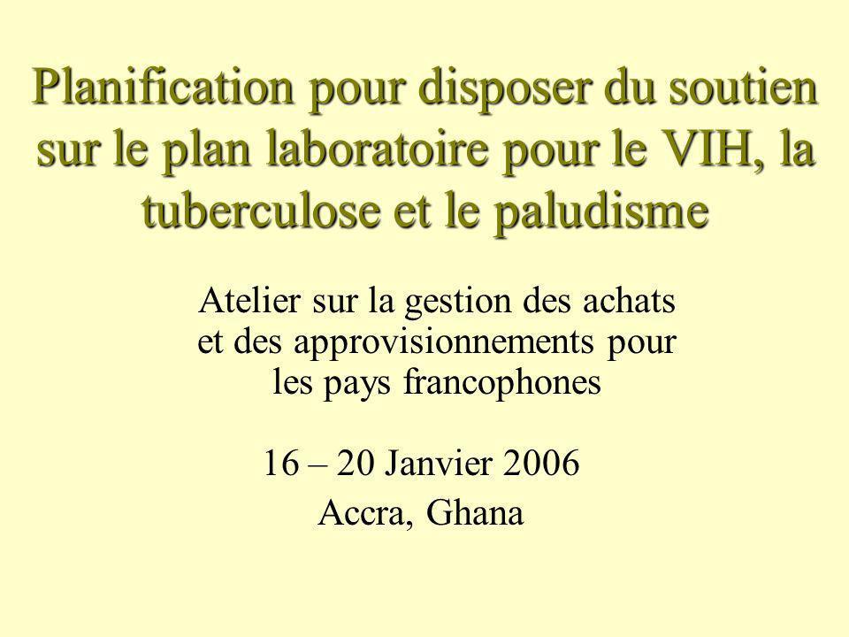 Planification pour disposer du soutien sur le plan laboratoire pour le VIH, la tuberculose et le paludisme Atelier sur la gestion des achats et des approvisionnements pour les pays francophones 16 – 20 Janvier 2006 Accra, Ghana
