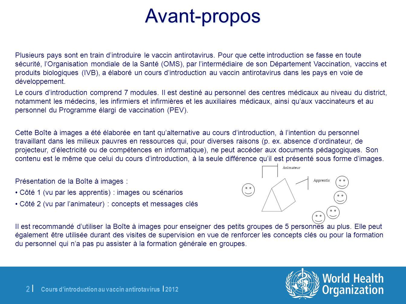 Cours dintroduction au vaccin antirotavirus | 2012 13 | Introduction au vaccin antirotavirus Déterminer qui vacciner Administrer le vaccin Communiquer avec les parents et gardiens au sujet du vaccin Enregistrer limmunisation Conserver le vaccin Surveiller les MAPI Module 1 : Introduction à la maladie à rotavirus et au vaccin antirotavirus