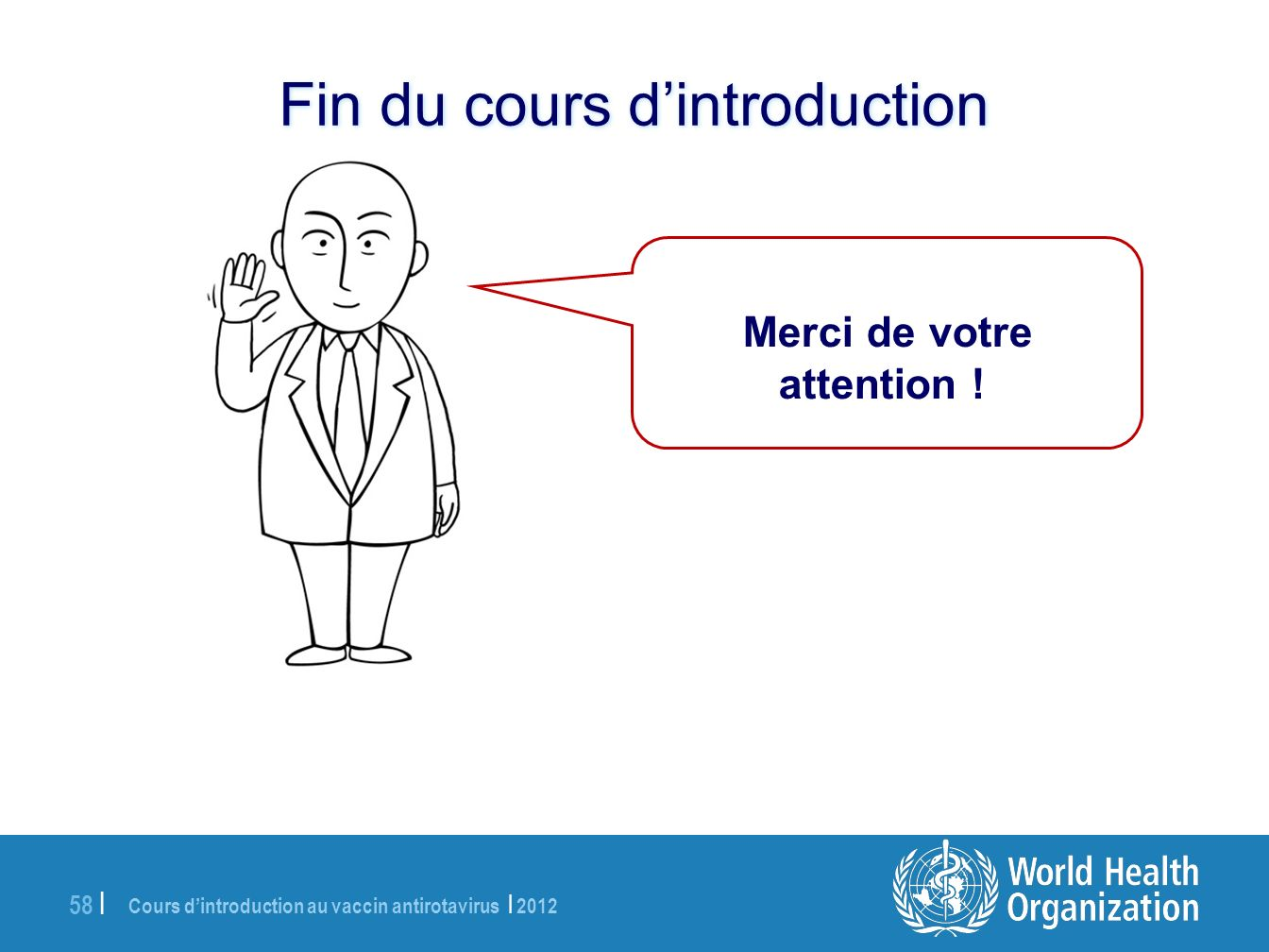 Cours dintroduction au vaccin antirotavirus | 2012 58 | Merci de votre attention ! Fin du cours dintroduction