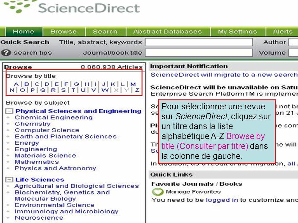 ScienceDirect 5 Pour sélectionner une revue sur ScienceDirect, cliquez sur un titre dans la liste alphabétique A-Z Browse by title (Consulter par titre) dans la colonne de gauche.