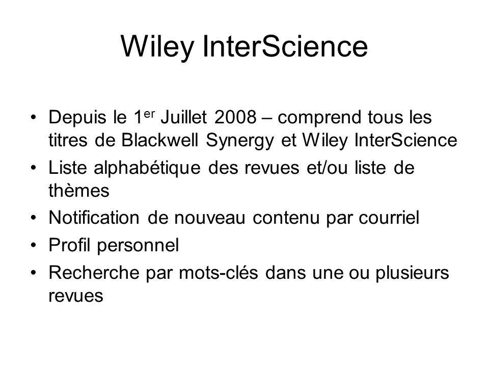 Wiley InterScience Depuis le 1 er Juillet 2008 – comprend tous les titres de Blackwell Synergy et Wiley InterScience Liste alphabétique des revues et/ou liste de thèmes Notification de nouveau contenu par courriel Profil personnel Recherche par mots-clés dans une ou plusieurs revues
