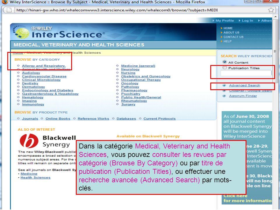 Wiley Interscience 2 Dans la catégorie Medical, Veterinary and Health Sciences, vous pouvez consulter les revues par catégorie (Browse By Category) ou par titre de publication (Publication Titles), ou effectuer une recherche avancée (Advanced Search) par mots- clés.