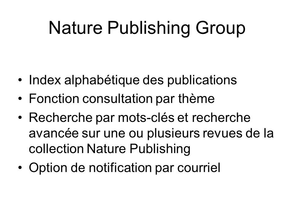 Nature Publishing Group Index alphabétique des publications Fonction consultation par thème Recherche par mots-clés et recherche avancée sur une ou plusieurs revues de la collection Nature Publishing Option de notification par courriel