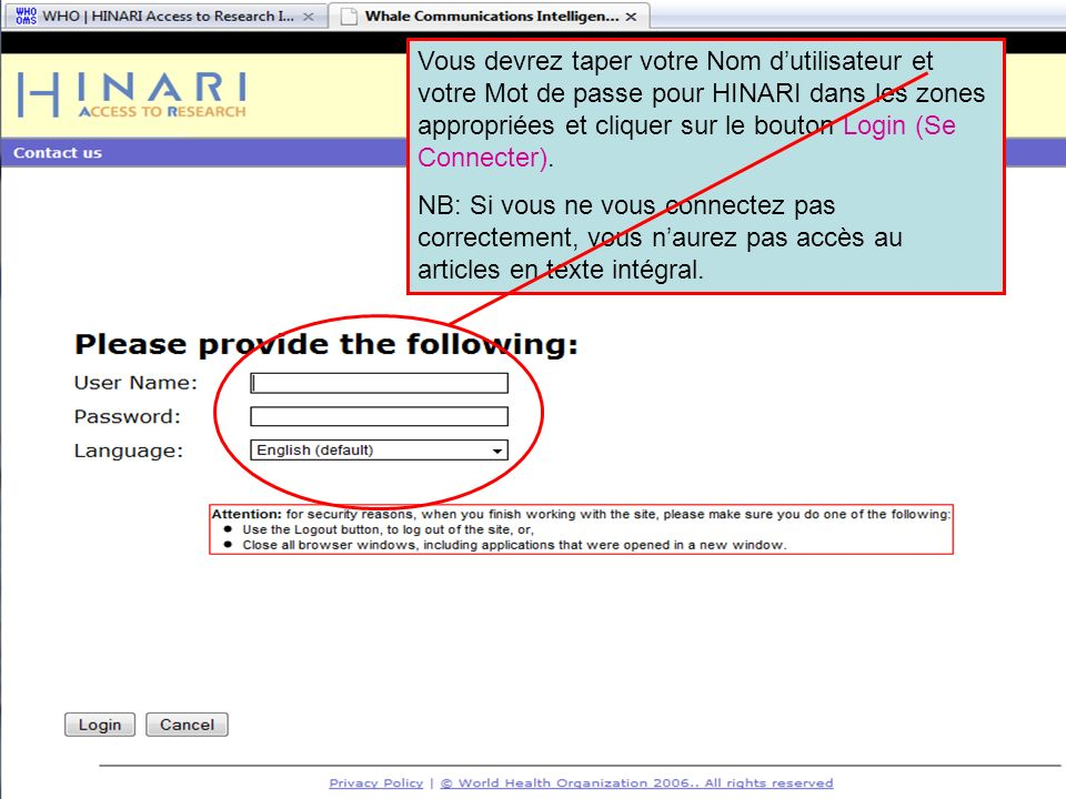 Logging into HINARI 2 Vous devrez taper votre Nom dutilisateur et votre Mot de passe pour HINARI dans les zones appropriées et cliquer sur le bouton Login (Se Connecter).