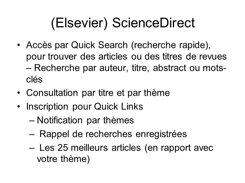 (Elsevier) ScienceDirect Accès par Quick Search (recherche rapide), pour trouver des articles ou des titres de revues – Recherche par auteur, titre, abstract ou mots- clés Consultation par titre et par thème Inscription pour Quick Links –Notification par thèmes – Rappel de recherches enregistrées – Les 25 meilleurs articles (en rapport avec votre thème)