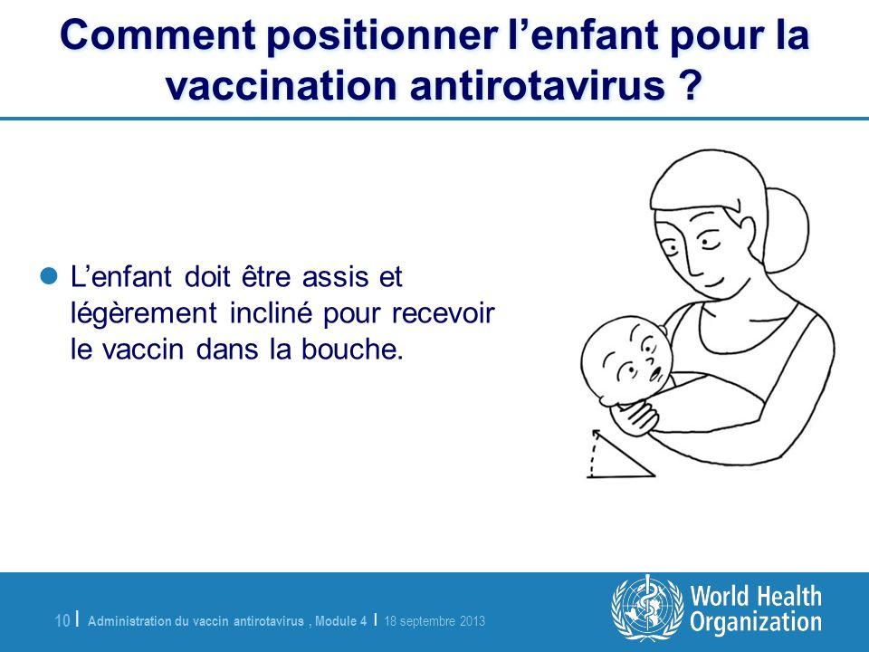 Administration du vaccin antirotavirus, Module 4 | 18 septembre 2013 10 | Lenfant doit être assis et légèrement incliné pour recevoir le vaccin dans l