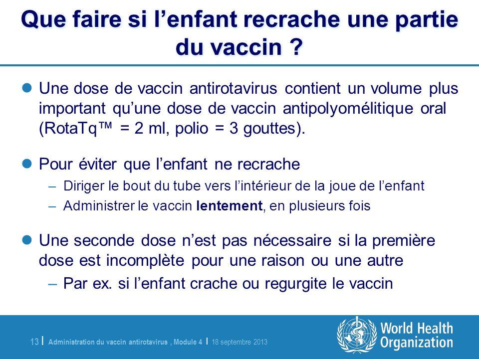 Administration du vaccin antirotavirus, Module 4 | 18 septembre 2013 13 | Que faire si lenfant recrache une partie du vaccin ? Que faire si lenfant re