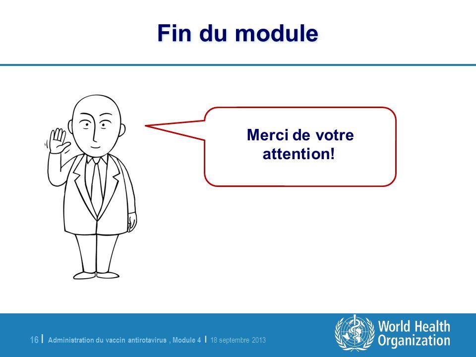 Administration du vaccin antirotavirus, Module 4 | 18 septembre 2013 16 | Fin du module Merci de votre attention!
