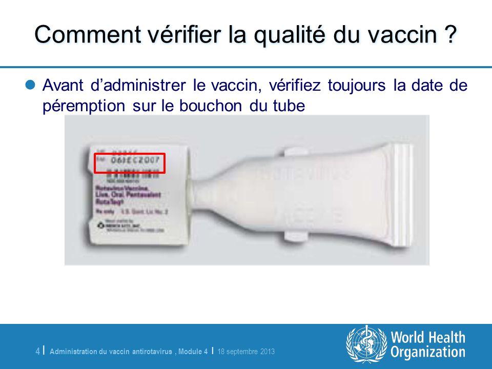 Administration du vaccin antirotavirus, Module 4 | 18 septembre 2013 4 |4 | Comment vérifier la qualité du vaccin ? Avant dadministrer le vaccin, véri