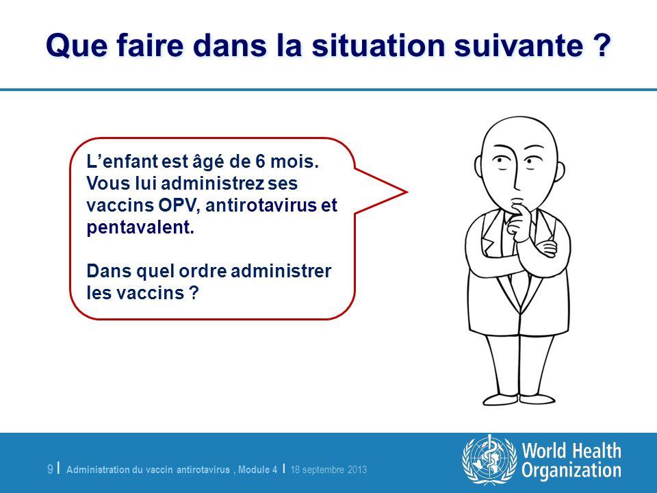 Administration du vaccin antirotavirus, Module 4 | 18 septembre 2013 9 |9 | Lenfant est âgé de 6 mois. Vous lui administrez ses vaccins OPV, antirotav