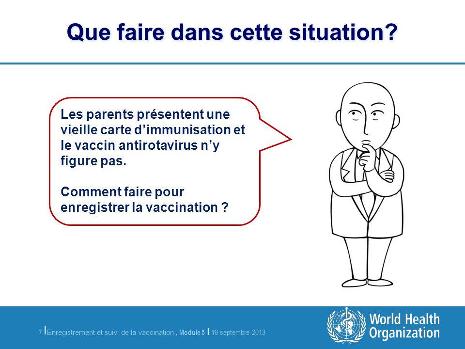 7 Enregistrement et suivi de la vaccination, Module 5 | 19 septembre 2013 | Que faire dans cette situation.