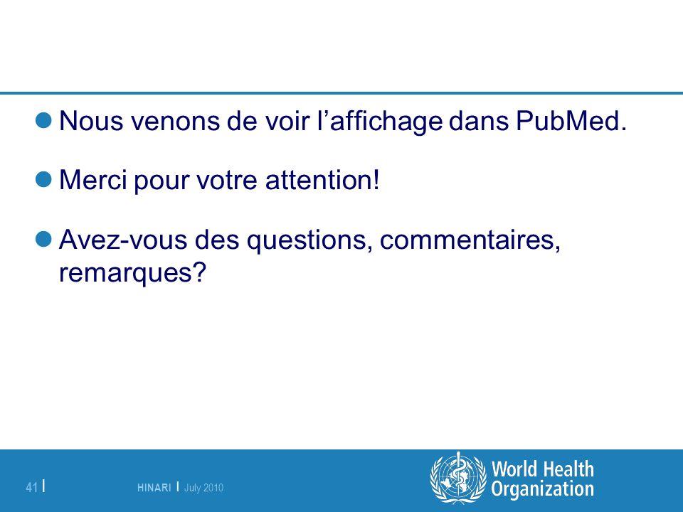HINARI | July 2010 41 | Nous venons de voir laffichage dans PubMed. Merci pour votre attention! Avez-vous des questions, commentaires, remarques?