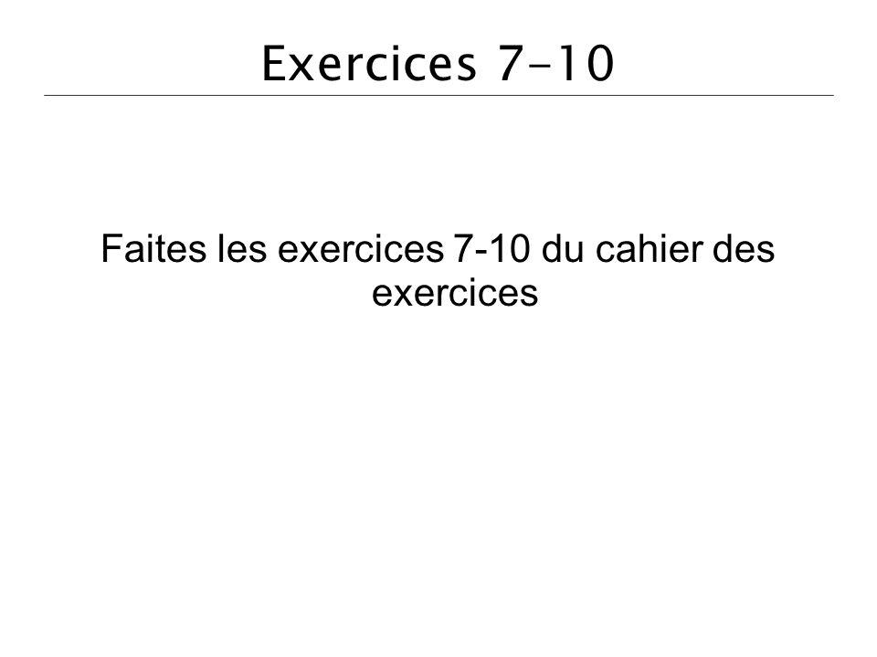 Exercices 7-10 Faites les exercices 7-10 du cahier des exercices