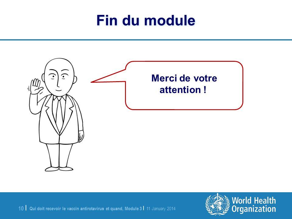 Qui doit recevoir le vaccin antirotavirus et quand, Module 3 | 11 January 2014 10 | Fin du module Merci de votre attention !
