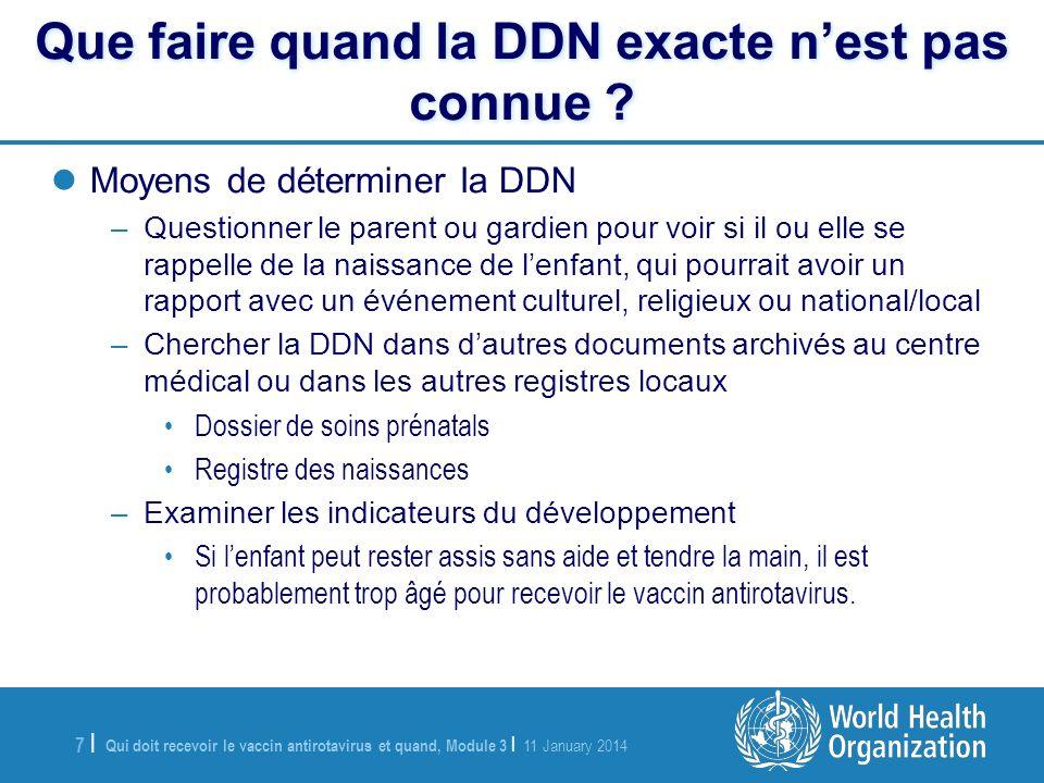 Qui doit recevoir le vaccin antirotavirus et quand, Module 3 | 11 January 2014 7 |7 | Que faire quand la DDN exacte nest pas connue .