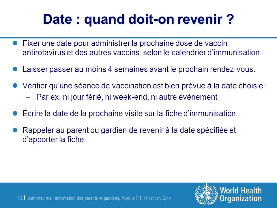 Antirotavirus : information des parents et gardiens, Module 7 | 11 January 2014 12 | Date : quand doit-on revenir .
